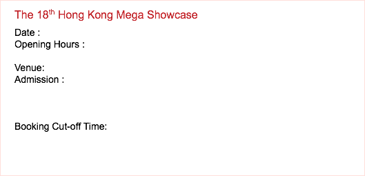 The 16th Hong Kong Mega Showcase Date : Opening Hours : Venue: Admission : Booking Cut-off Time: